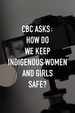 CBC Asks: How Do We Keep Indigenous Women and Girls Safe?