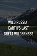 Wild Russia: Earth's Last Great Wilderness